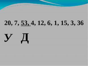 20, 7, 53, 4, 12, 6, 1, 15, 3, 36 Д У