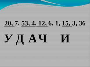 20, 7, 53, 4, 12, 6, 1, 15, 3, 36 У Д А Ч И