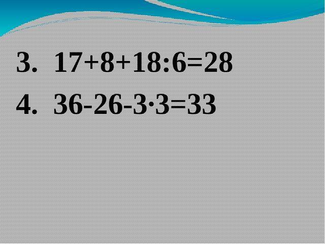 3. 17+8+18:6=28 4. 36-26-3·3=33