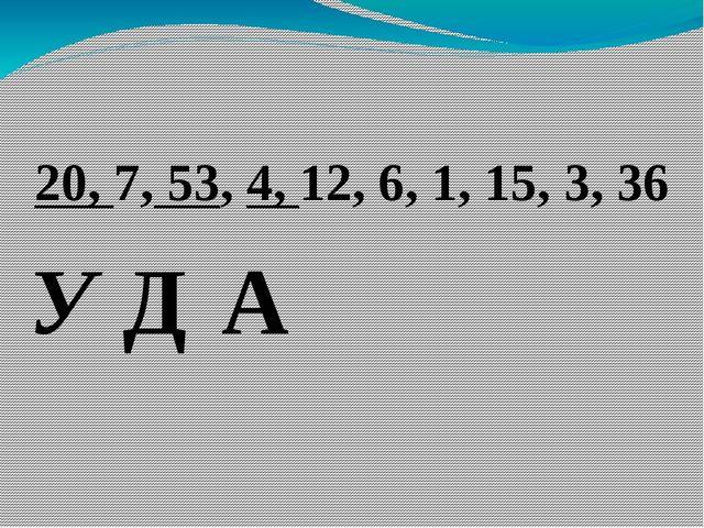 20, 7, 53, 4, 12, 6, 1, 15, 3, 36 У Д А