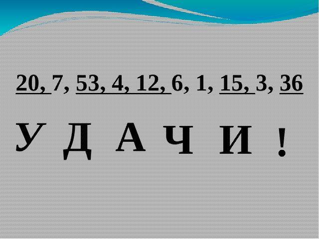 20, 7, 53, 4, 12, 6, 1, 15, 3, 36 У Д А Ч И !