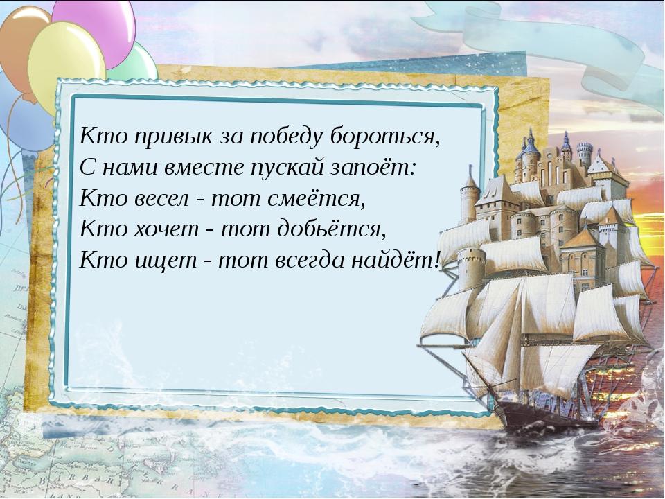 Кто привык за победу бороться, С нами вместе пускай запоёт: Кто весел - тот...