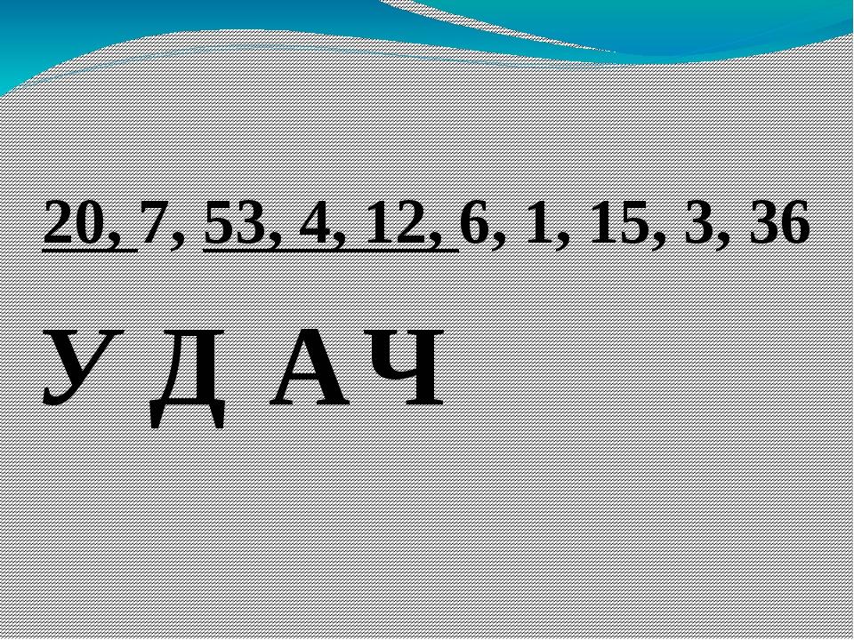 20, 7, 53, 4, 12, 6, 1, 15, 3, 36 У Д А Ч
