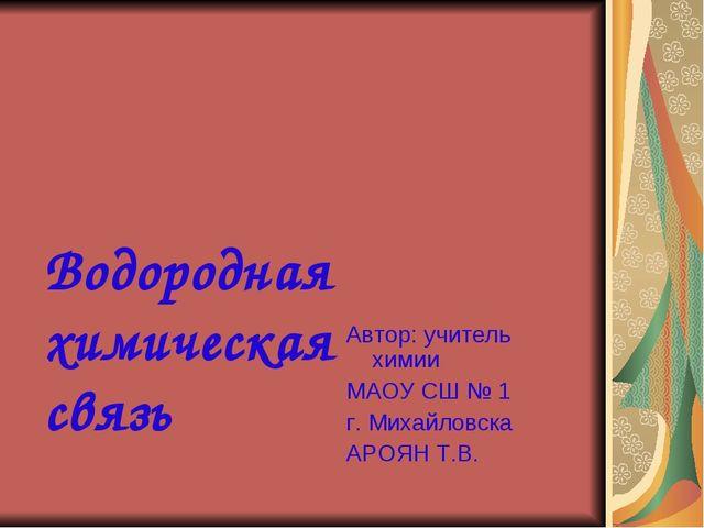Водородная химическая связь Автор: учитель химии МАОУ СШ № 1 г. Михайловска...
