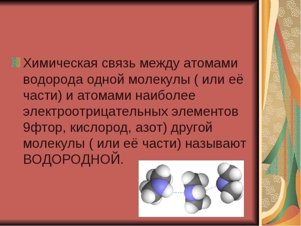 Химическая связь между атомами водорода одной молекулы ( или её части) и атом...