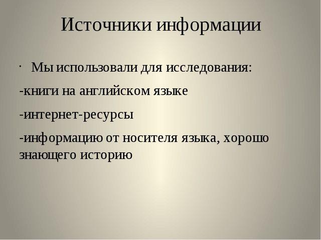 Источники информации Мы использовали для исследования: -книги на английском я...