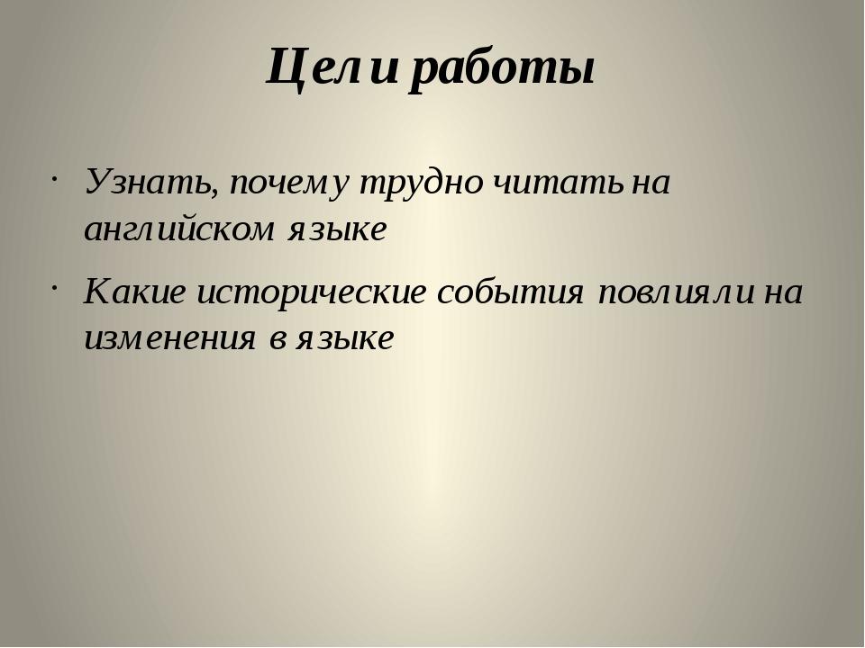 Цели работы Узнать, почему трудно читать на английском языке Какие историческ...