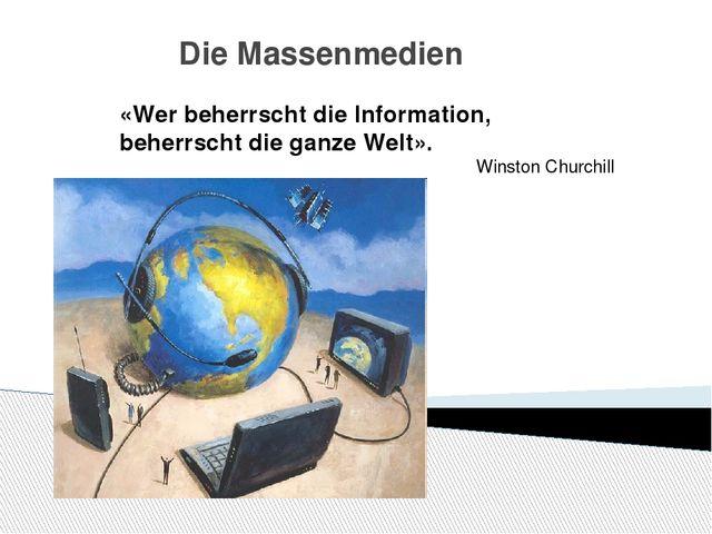 Die Massenmedien «Wer beherrscht die Information, beherrscht die ganze Welt»....