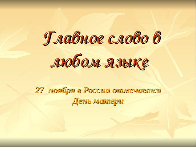 Главное слово в любом языке 27 ноября в России отмечается День матери