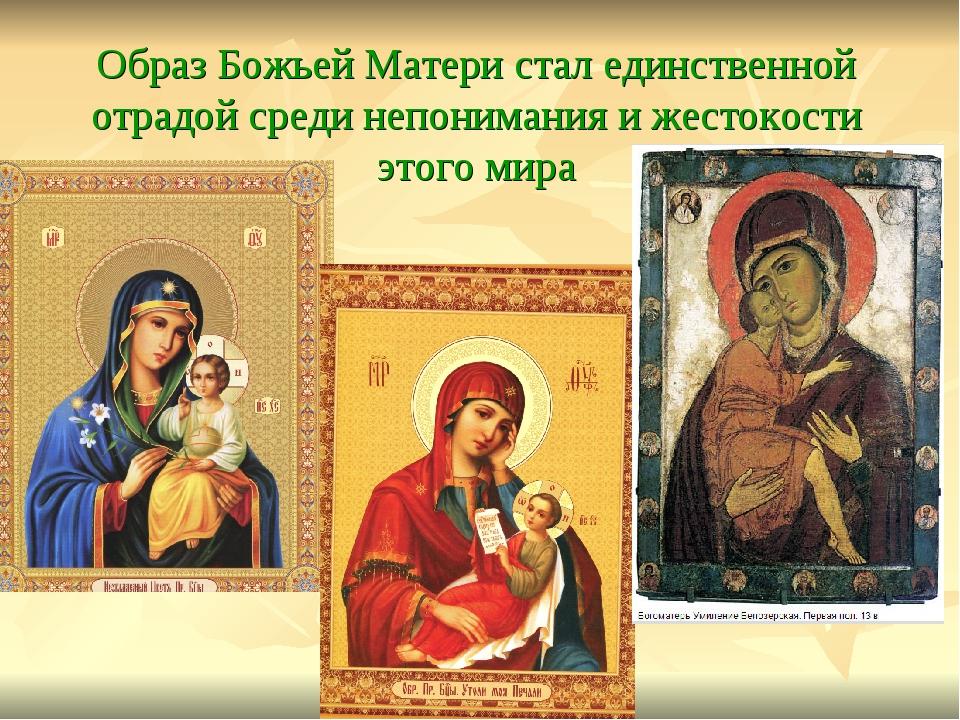 Образ Божьей Матери стал единственной отрадой среди непонимания и жестокости...