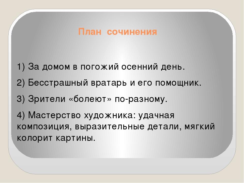 План сочинения 1)За домом в погожий осенний день. 2)Бесстрашный вратарь и е...