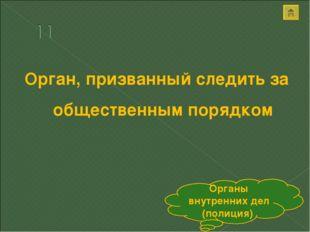 Орган, призванный следить за общественным порядком Органы внутренних дел (пол
