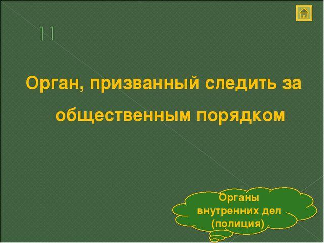 Орган, призванный следить за общественным порядком Органы внутренних дел (пол...