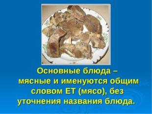 Основные блюда – мясные и именуются общим словом ЕТ (мясо), без уточнения на