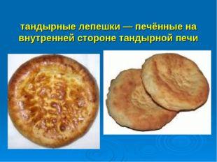 тандырные лепешки— печённые на внутренней стороне тандырной печи