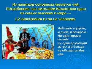 Из напитков основным является чай. Потребление чая жителями Казахстана одно