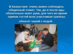 В Казахстане очень важно соблюдать обеденный этикет. Так, до и после еды обя