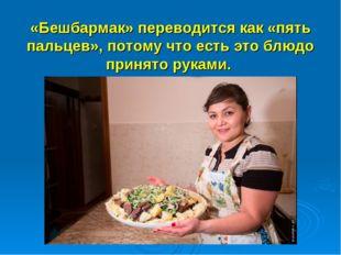 «Бешбармак» переводится как «пять пальцев», потому что есть это блюдо принят