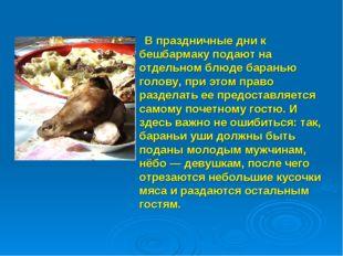 В праздничные дни к бешбармаку подают на отдельном блюде баранью голову, при