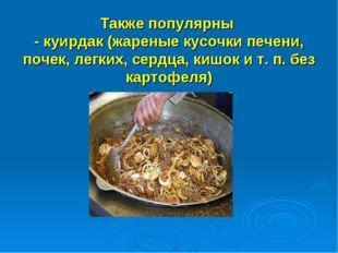 Также популярны - куирдак (жареные кусочки печени, почек, легких, сердца, ки
