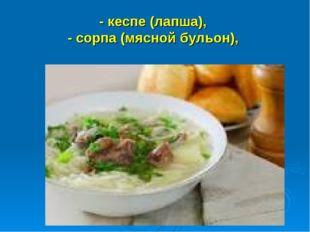 - кеспе (лапша), - сорпа (мясной бульон),