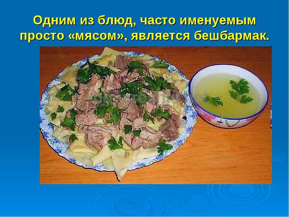 Одним из блюд, часто именуемым просто «мясом», является бешбармак.