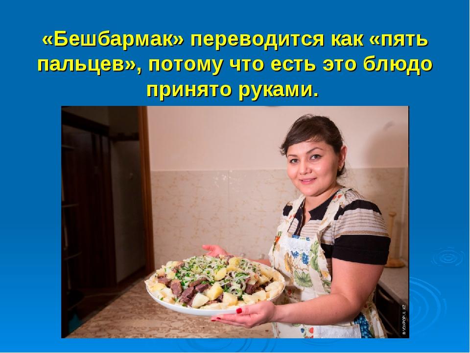 «Бешбармак» переводится как «пять пальцев», потому что есть это блюдо принят...