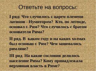 Ответьте на вопросы: I ряд: Что случилось с царем племени латинов - Нумитором