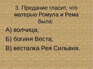 3. Предание гласит, что матерью Ромула и Рема была: А) волчица; Б) богиня В