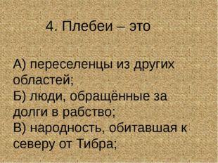 4. Плебеи – это А) переселенцы из других областей; Б) люди, обращённые за до