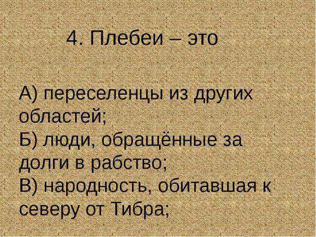 4. Плебеи – это А) переселенцы из других областей; Б) люди, обращённые за до...
