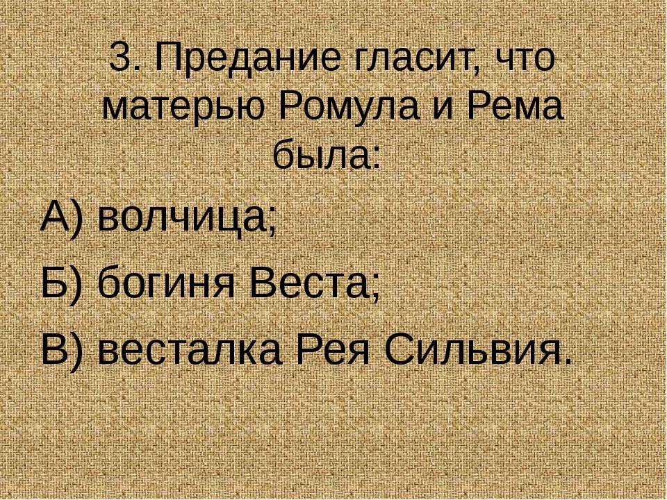 3. Предание гласит, что матерью Ромула и Рема была: А) волчица; Б) богиня В...