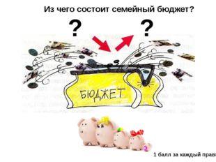 Из чего состоит семейный бюджет? ? ? 1 балл за каждый правильный ответ