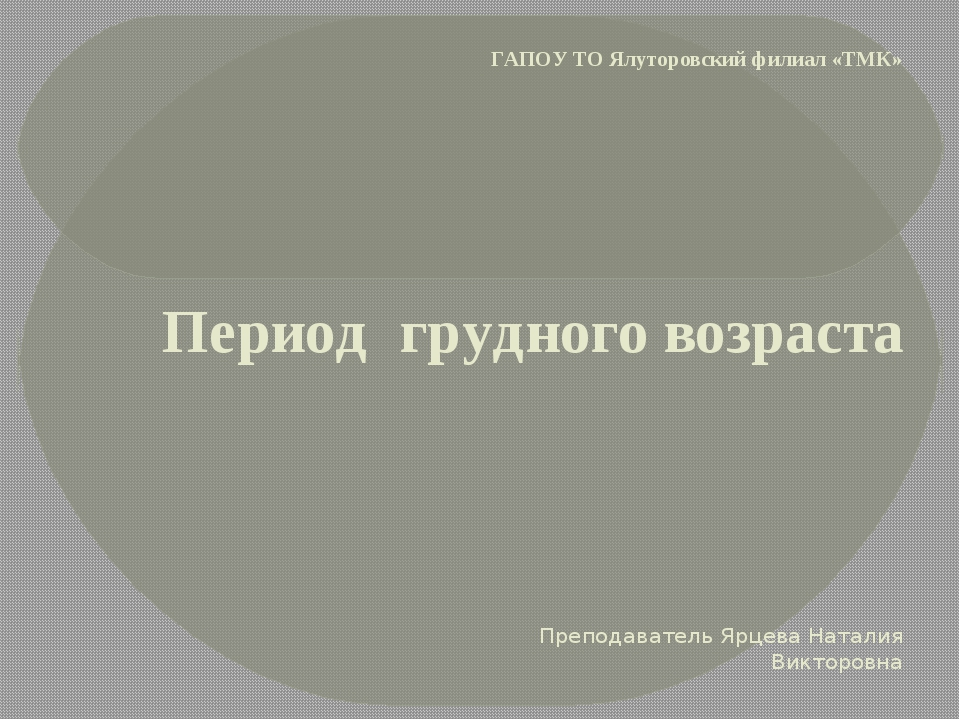 ГАПОУ ТО Ялуторовский филиал «ТМК» Период грудного возраста Преподаватель Ярц...