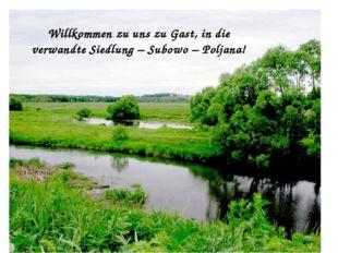 Willkommen zu uns zu Gast, in die verwandte Siedlung – Subowo – Poljana!