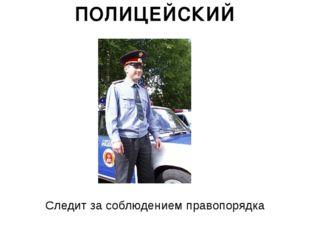 ПОЛИЦЕЙСКИЙ Следит за соблюдением правопорядка