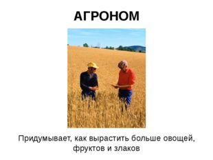 АГРОНОМ Придумывает, как вырастить больше овощей, фруктов и злаков