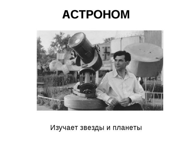 АСТРОНОМ Изучает звезды и планеты