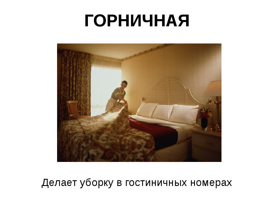 ГОРНИЧНАЯ Делает уборку в гостиничных номерах