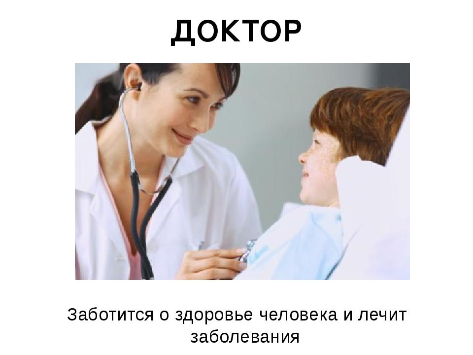 ДОКТОР Заботится о здоровье человека и лечит заболевания