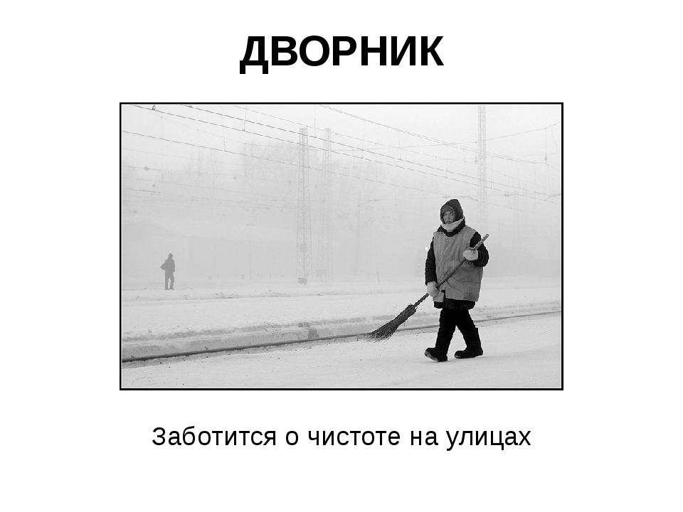 ДВОРНИК Заботится о чистоте на улицах