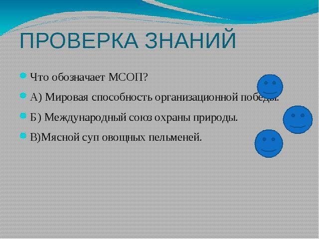 ПРОВЕРКА ЗНАНИЙ Что обозначает МСОП? А) Мировая способность организационной п...