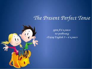 The Present Perfect Tense урок в 6 классе по учебнику «Enjoy English 5 – 6 кл
