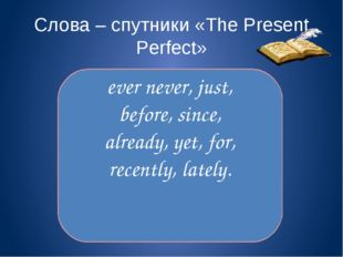 Слова – спутники «The Present Perfect» ever never, just, before, since, alre