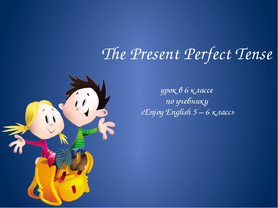 The Present Perfect Tense урок в 6 классе по учебнику «Enjoy English 5 – 6 кл...
