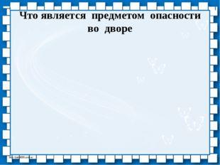 Что является предметом опасности во дворе http://linda6035.ucoz.ru/