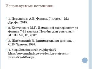 Используемые источники 1. Перышкин А.В. Физика. 7 класс. – М.: Дрофа, 2015. 2
