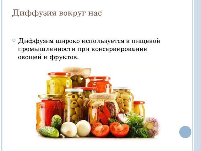 Диффузия вокруг нас Диффузия широко используется в пищевой промышленности при...