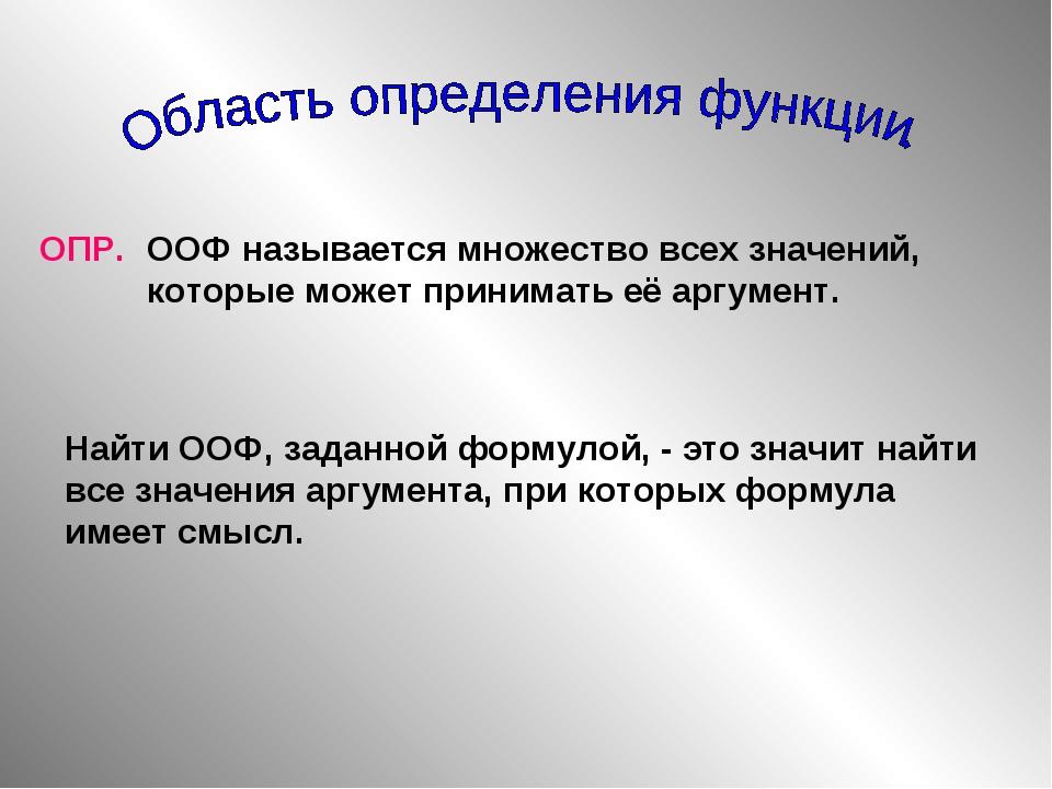 ОПР. ООФ называется множество всех значений, которые может принимать её аргум...