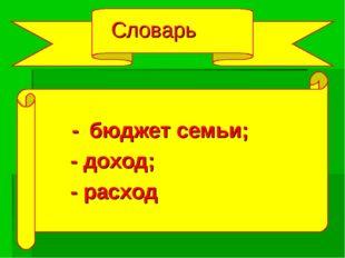 Словарь - бюджет семьи; - доход; - расход